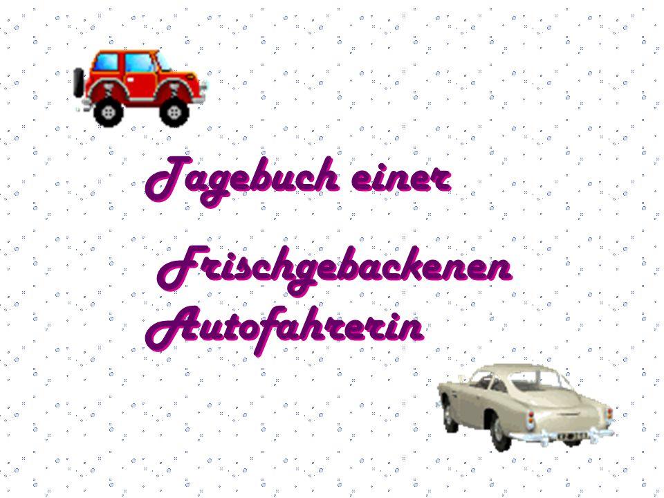 Tagebuch einer Frischgebackenen Autofahrerin Tagebuch einer Frischgebackenen Autofahrerin