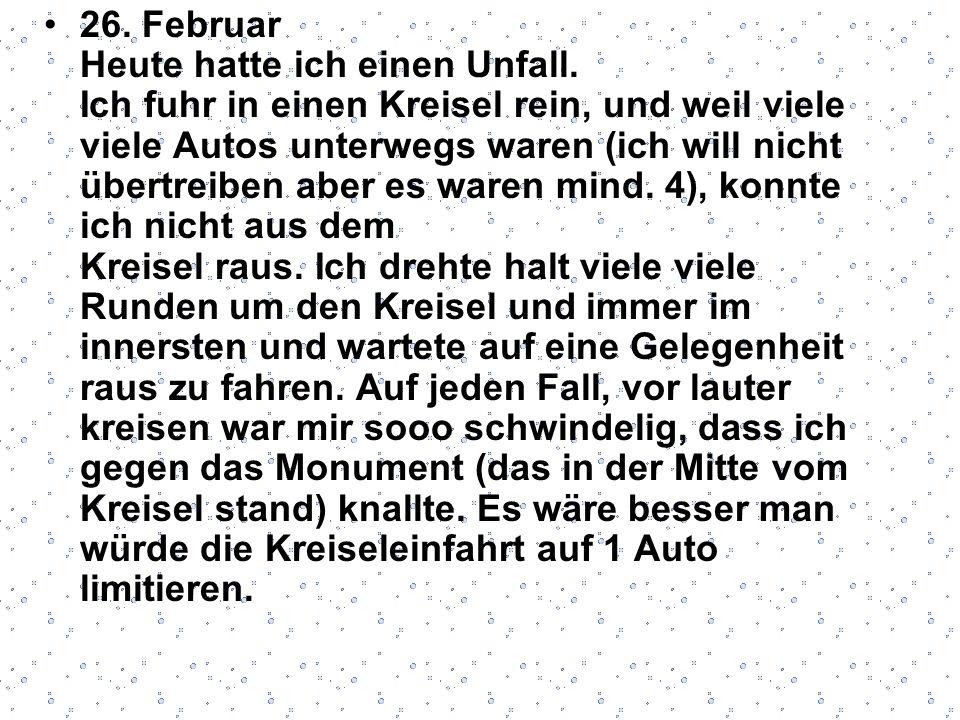 26. Februar Heute hatte ich einen Unfall. Ich fuhr in einen Kreisel rein, und weil viele viele Autos unterwegs waren (ich will nicht übertreiben aber