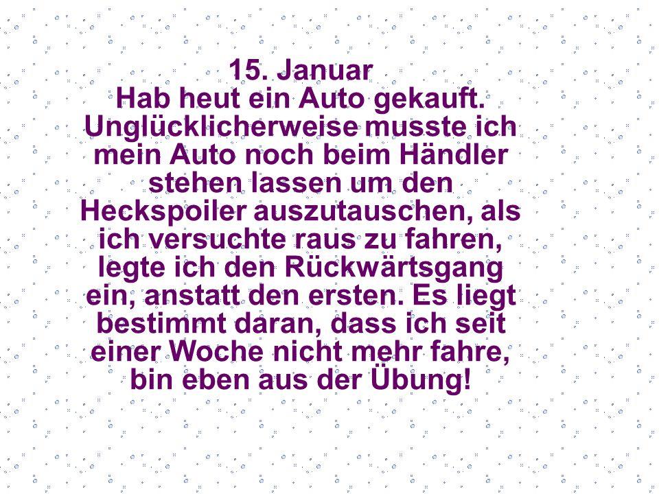 15. Januar Hab heut ein Auto gekauft.