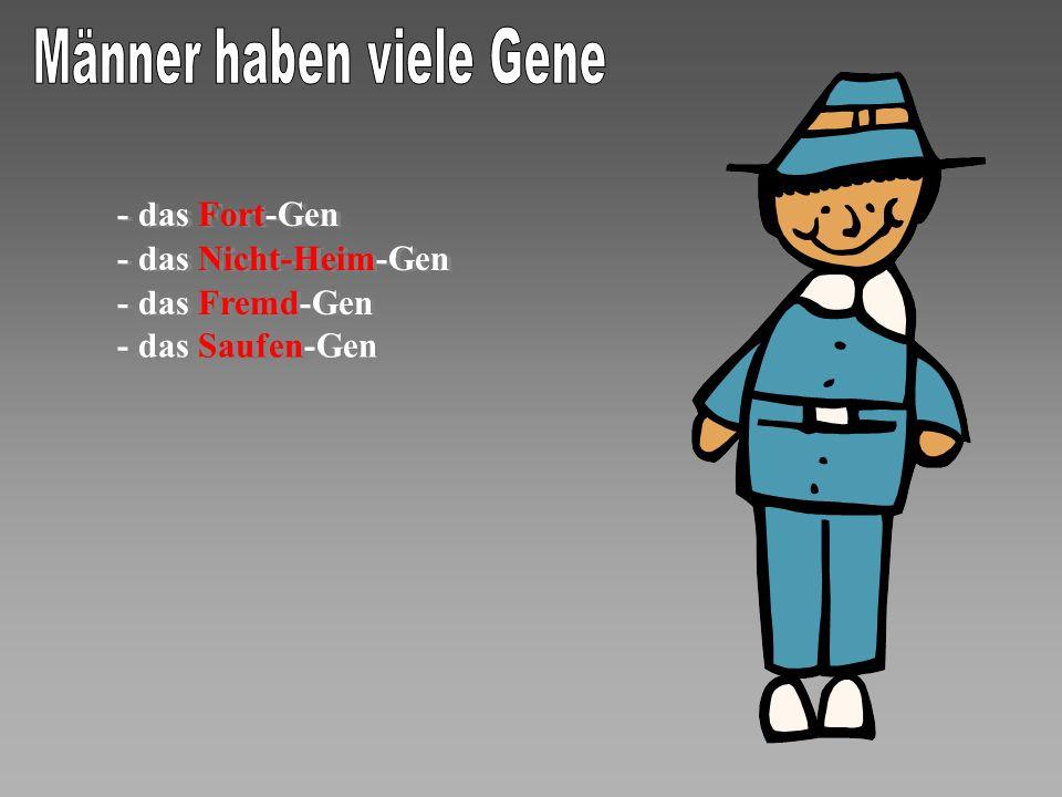 - das Fort-Gen - das Fort-Gen - das Nicht-Heim-Gen - das Nicht-Heim-Gen - das Fremd-Gen - das Fremd-Gen - das Saufen-Gen - das Saufen-Gen