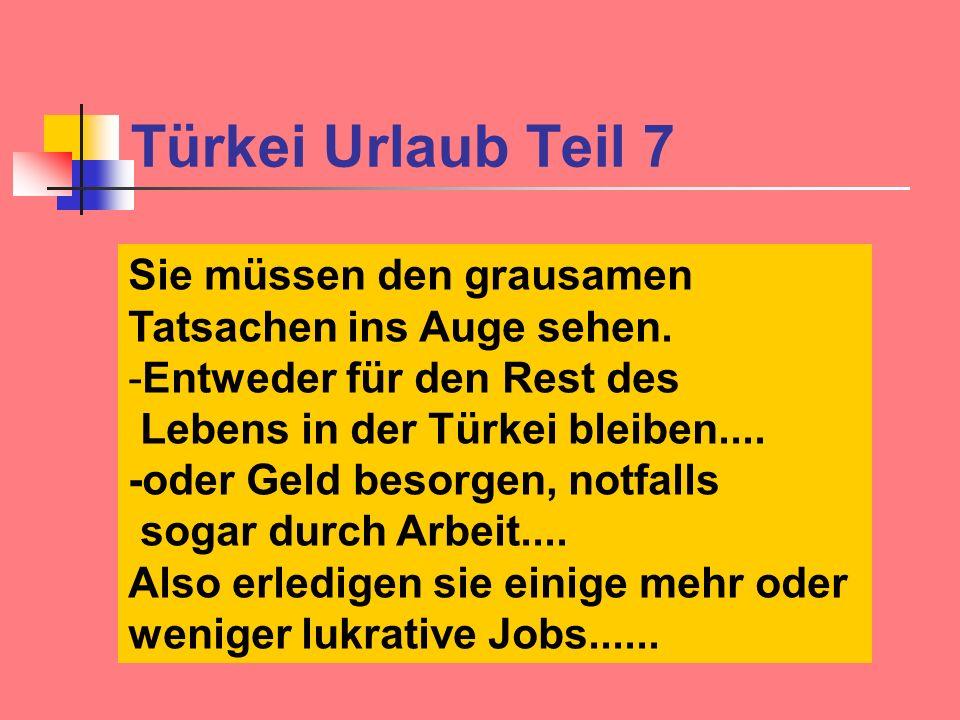 Türkei Urlaub Teil 7 Sie müssen den grausamen Tatsachen ins Auge sehen. -Entweder für den Rest des Lebens in der Türkei bleiben.... -oder Geld besorge