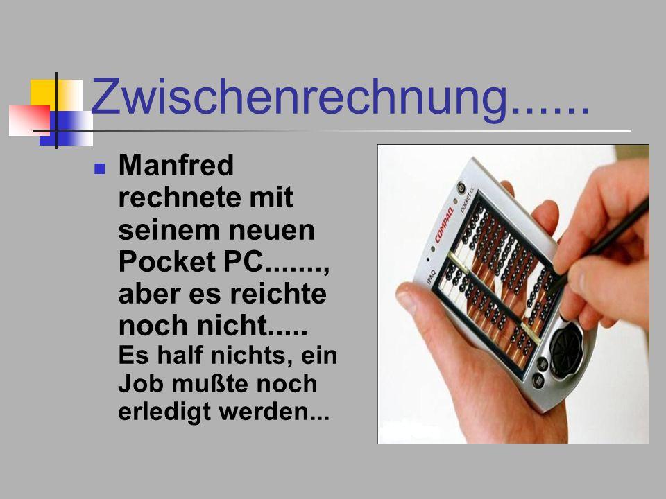 Zwischenrechnung...... Manfred rechnete mit seinem neuen Pocket PC......., aber es reichte noch nicht..... Es half nichts, ein Job mußte noch erledigt