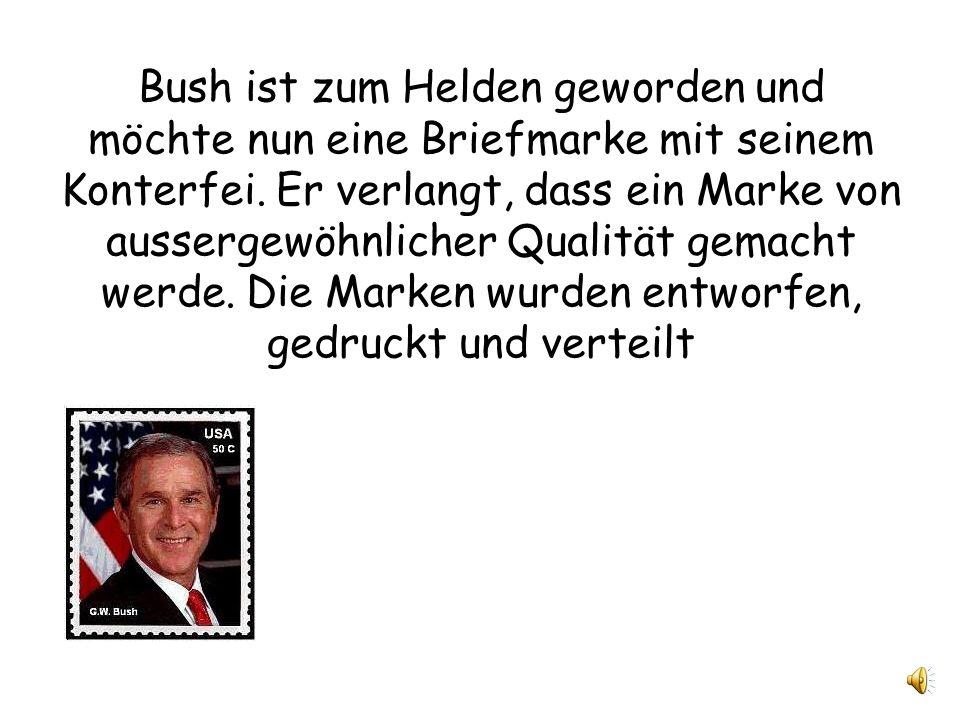 Bush ist zum Helden geworden und möchte nun eine Briefmarke mit seinem Konterfei.