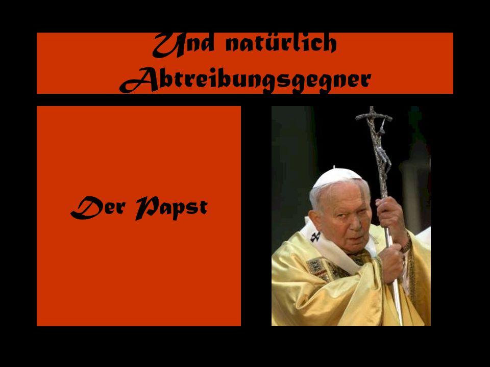 Und natürlich Abtreibungsgegner Der Papst