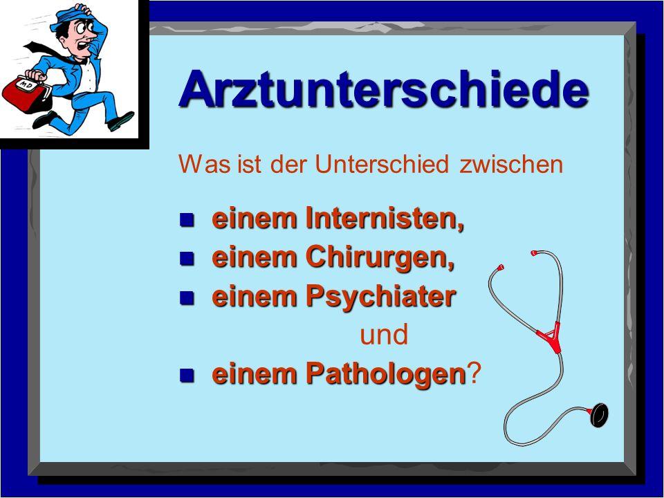 Arztunterschiede Was ist der Unterschied zwischen n einem Internisten, n einem Chirurgen, n einem Psychiater und n einem Pathologen n einem Pathologen?