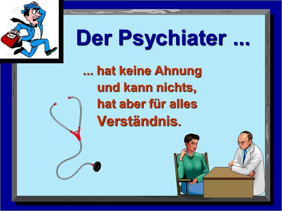 Der Psychiater......hat keine Ahnung und kann nichts, hat aber für alles Verständnis.