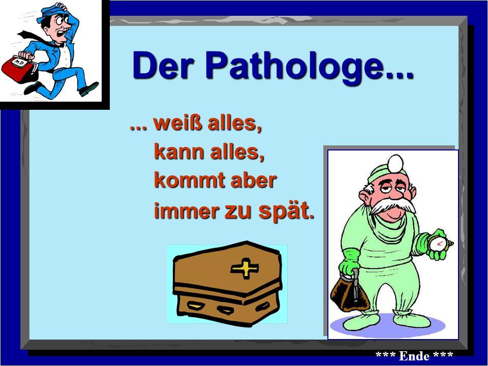 Der Pathologe......weiß alles, kann alles, kann alles, kommt aber immer zu spät.