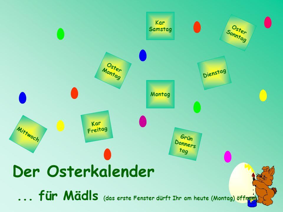 Oster Sonntag Kar Samstag Kar Freitag Mittwoch Grün Donners tag Dienstag Montag Oster Montag Der Osterkalender... für Mädls (das erste Fenster dürft I