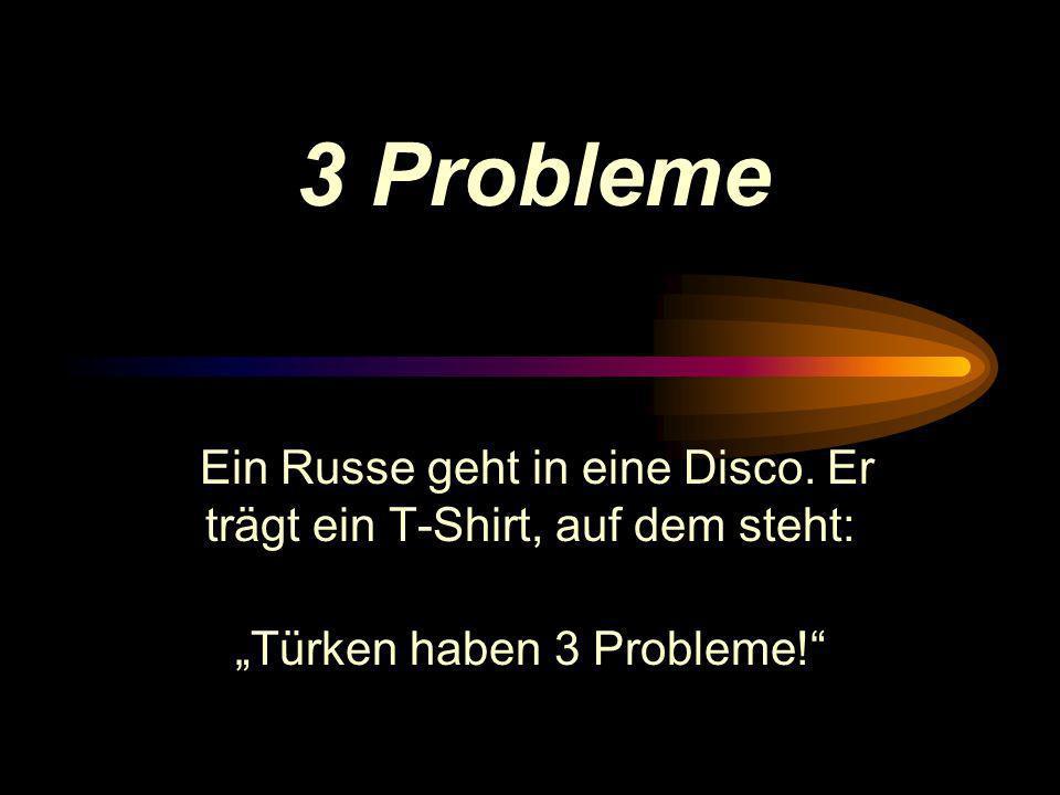 Ein Russe geht in eine Disco.Er trägt ein T-Shirt, auf dem steht: Türken haben 3 Probleme.