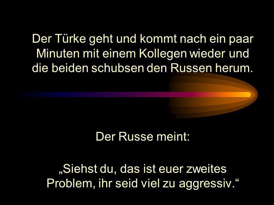 Der Russe meint: Siehst du, das ist euer zweites Problem, ihr seid viel zu aggressiv.