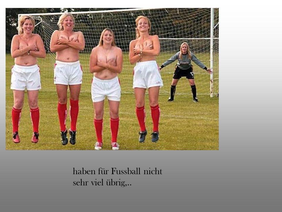 haben für Fussball nicht sehr viel übrig,..