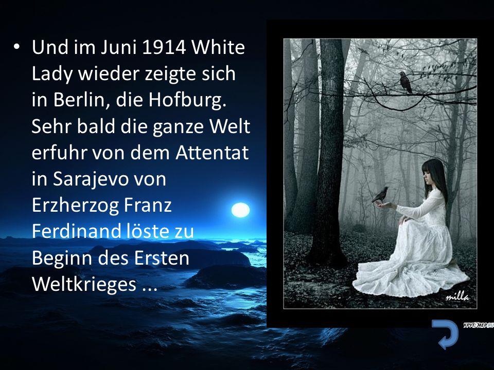 Und im Juni 1914 White Lady wieder zeigte sich in Berlin, die Hofburg. Sehr bald die ganze Welt erfuhr von dem Attentat in Sarajevo von Erzherzog Fran