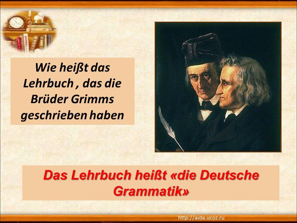 Wie heißt das Lehrbuch, das die Brüder Grimms geschrieben haben Das Lehrbuch heißt «die Deutsche Grammatik»