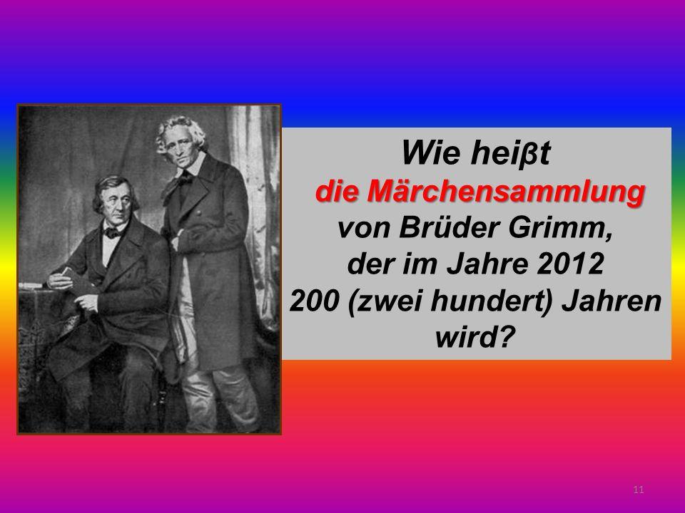 11 Wie hei β t die Märchensammlung von Brüder Grimm, der im Jahre 2012 200 (zwei hundert) Jahren wird