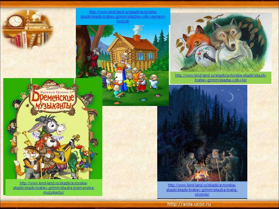 http://www.kind-land.ru/skazki/avtorskie-skazki/skazki- bratiev-grimm/skazka-volk-i-lis/ http://www.kind-land.ru/skazki/avtorskie- skazki/skazki-bratiev-grimm/skazka-bratia- ohotniki/ http://www.kind-land.ru/skazki/avtorskie- skazki/skazki-bratiev-grimm/skazka-volk-i-semero- kozlyat/ http://www.kind-land.ru/skazki/avtorskie- skazki/skazki-bratiev-grimm/skazka-bremenskie- muzyikantyi/
