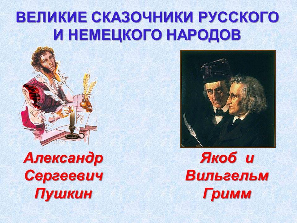 ВЕЛИКИЕ СКАЗОЧНИКИ РУССКОГО И НЕМЕЦКОГО НАРОДОВ Якоб и Вильгельм Гримм АлександрСергеевичПушкин