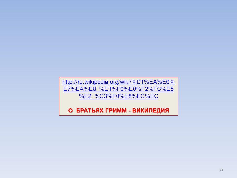 30 http://ru.wikipedia.org/wiki/%D1%EA%E0% E7%EA%E8_%E1%F0%E0%F2%FC%E5 %E2_%C3%F0%E8%EC%EC О БРАТЬЯХ ГРИММ - ВИКИПЕДИЯ
