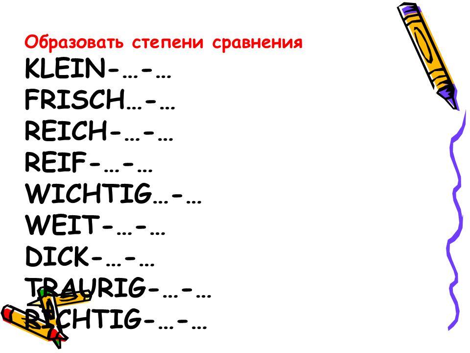 Образовать степени сравнения KLEIN-…-… FRISCH…-… REICH-…-… REIF-…-… WICHTIG…-… WEIT-…-… DICK-…-… TRAURIG-…-… RICHTIG-…-…
