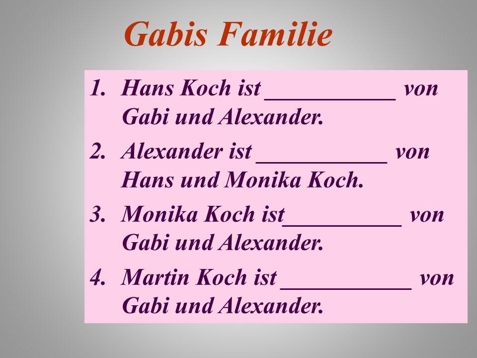 Gabis Familie 1.Hans Koch ist ___________ von Gabi und Alexander. 2.Alexander ist ___________ von Hans und Monika Koch. 3.Monika Koch ist__________ vo