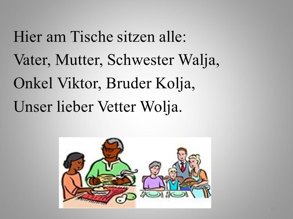 12 Hier am Tische sitzen alle: Vater, Mutter, Schwester Walja, Onkel Viktor, Bruder Kolja, Unser lieber Vetter Wolja.