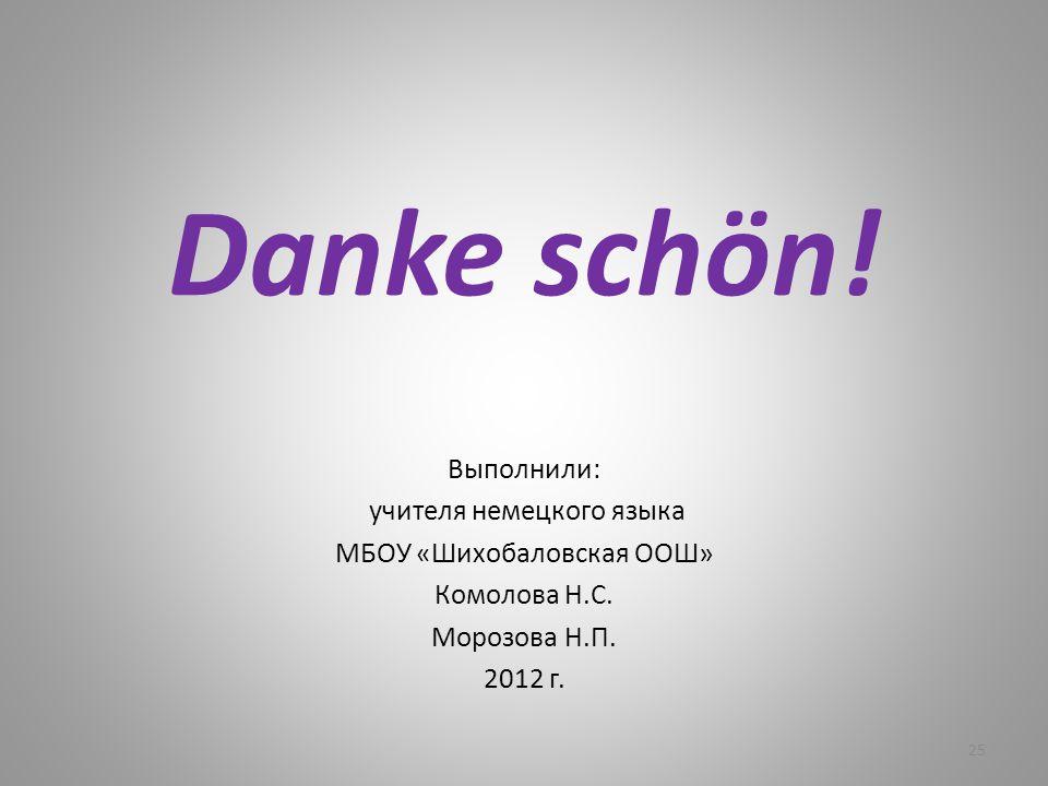 Danke schön! Выполнили: учителя немецкого языка МБОУ «Шихобаловская ООШ» Комолова Н.С. Морозова Н.П. 2012 г. 25