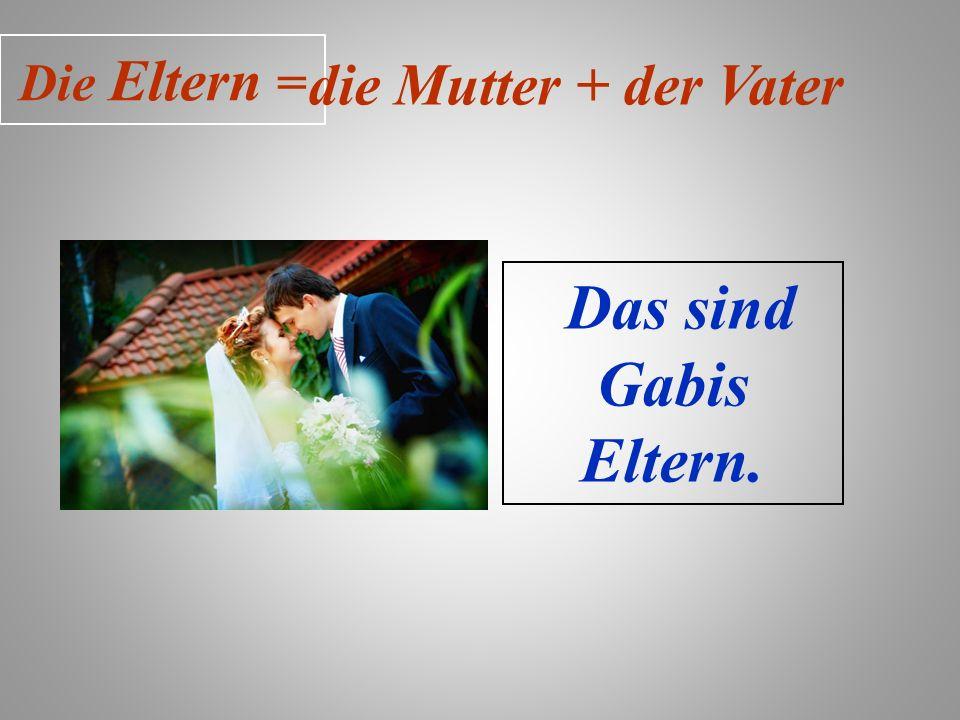 Die Eltern = die Mutter + der Vater Das sind Gabis Eltern.