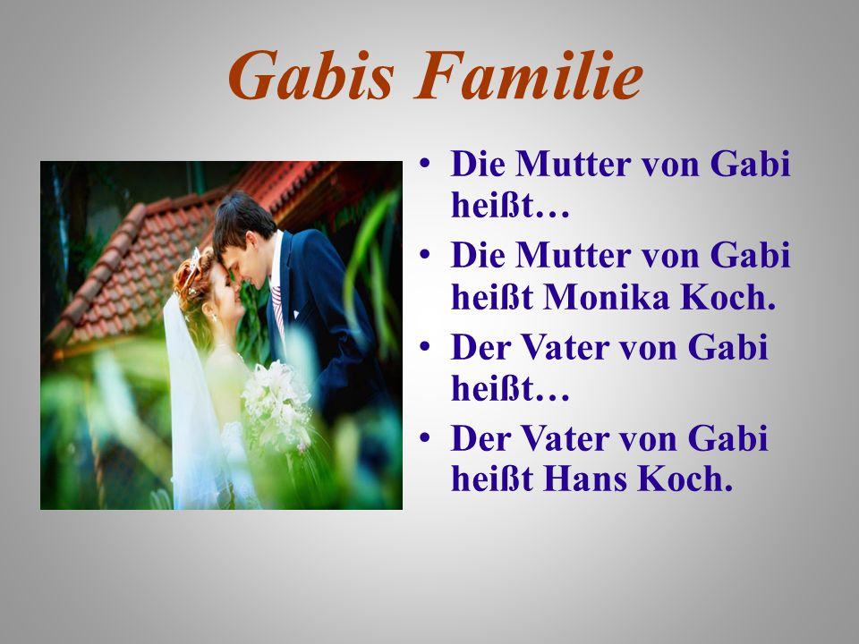 Gabis Familie Die Mutter von Gabi heißt… Die Mutter von Gabi heißt Monika Koch. Der Vater von Gabi heißt… Der Vater von Gabi heißt Hans Koch.