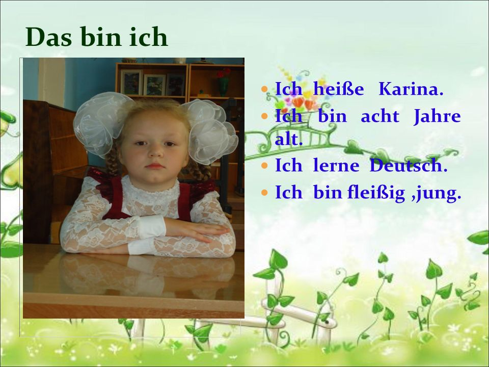 Das bin ich Ich heiße Karina. Ich bin acht Jahre alt. Ich lerne Deutsch. Ich bin fleißig,jung.