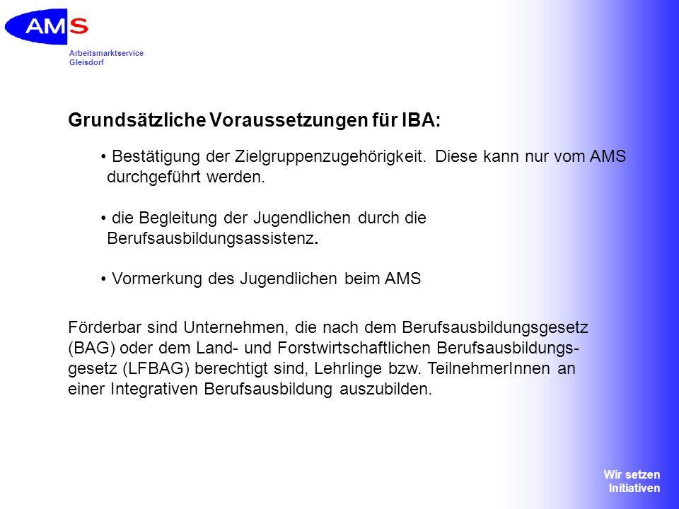 Arbeitsmarktservice Gleisdorf Wir setzen Initiativen Grundsätzliche Voraussetzungen für IBA: Bestätigung der Zielgruppenzugehörigkeit. Diese kann nur