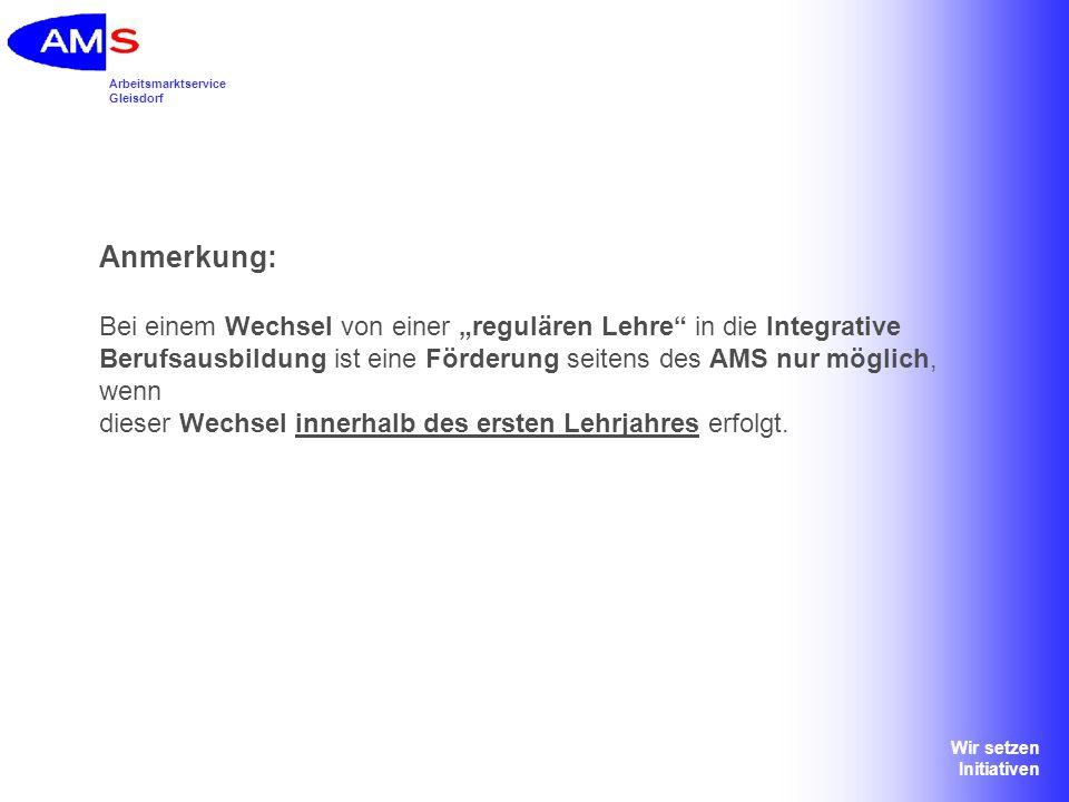 Arbeitsmarktservice Gleisdorf Wir setzen Initiativen Anmerkung: Bei einem Wechsel von einer regulären Lehre in die Integrative Berufsausbildung ist ei