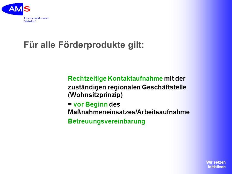 Arbeitsmarktservice Gleisdorf Wir setzen Initiativen Für alle Förderprodukte gilt: Rechtzeitige Kontaktaufnahme mit der zuständigen regionalen Geschäf