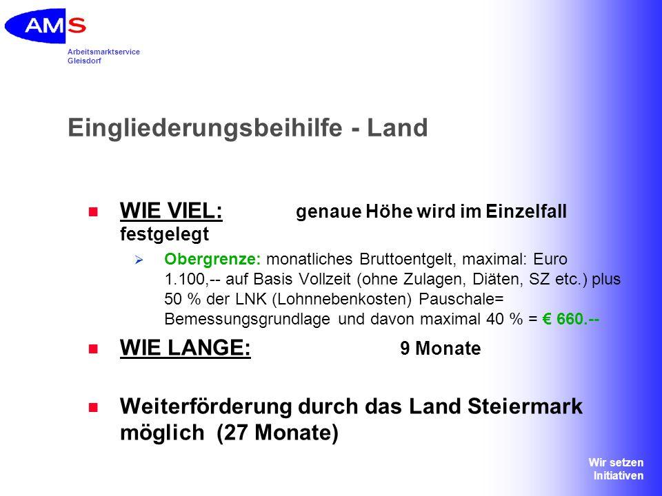 Arbeitsmarktservice Gleisdorf Wir setzen Initiativen Eingliederungsbeihilfe - Land WIE VIEL: genaue Höhe wird im Einzelfall festgelegt Obergrenze: mon
