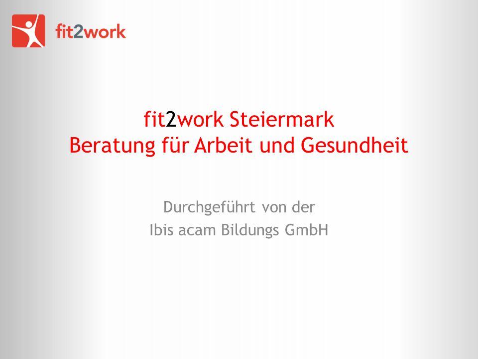 fit2work Steiermark Beratung für Arbeit und Gesundheit Durchgeführt von der Ibis acam Bildungs GmbH