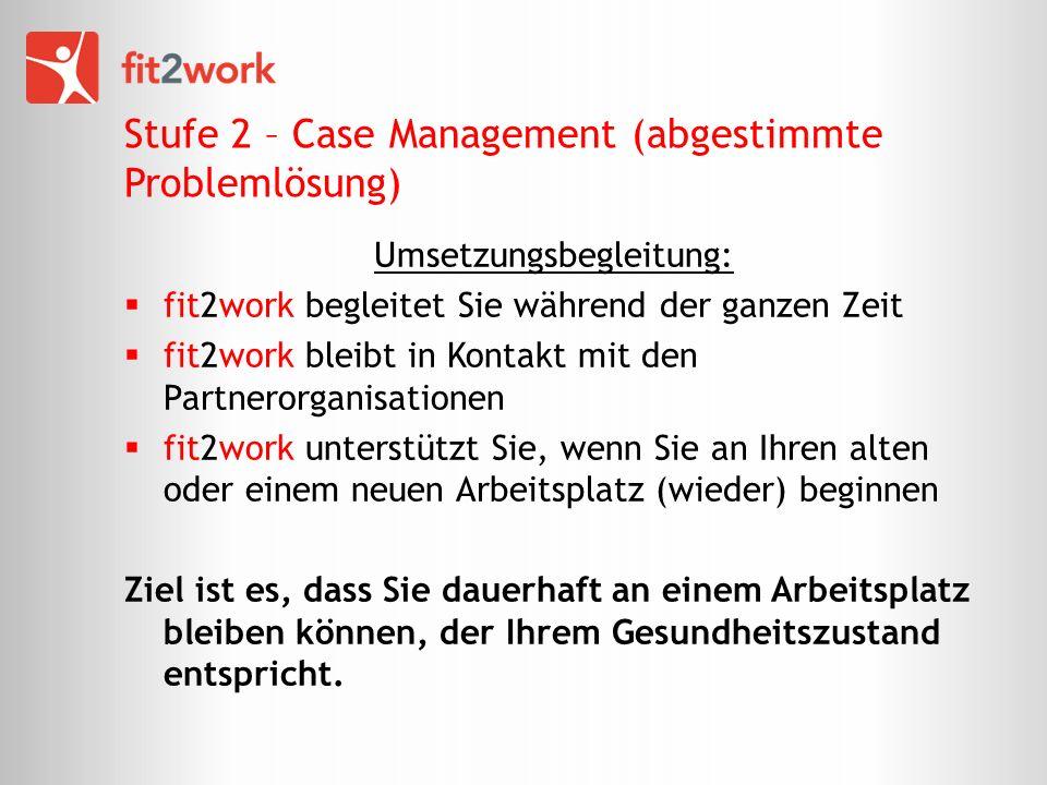 Stufe 2 – Case Management (abgestimmte Problemlösung) Umsetzungsbegleitung: fit2work begleitet Sie während der ganzen Zeit fit2work bleibt in Kontakt