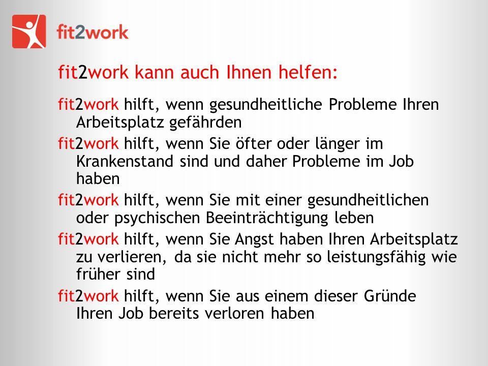fit2work kann auch Ihnen helfen: fit2work hilft, wenn gesundheitliche Probleme Ihren Arbeitsplatz gefährden fit2work hilft, wenn Sie öfter oder länger im Krankenstand sind und daher Probleme im Job haben fit2work hilft, wenn Sie mit einer gesundheitlichen oder psychischen Beeinträchtigung leben fit2work hilft, wenn Sie Angst haben Ihren Arbeitsplatz zu verlieren, da sie nicht mehr so leistungsfähig wie früher sind fit2work hilft, wenn Sie aus einem dieser Gründe Ihren Job bereits verloren haben