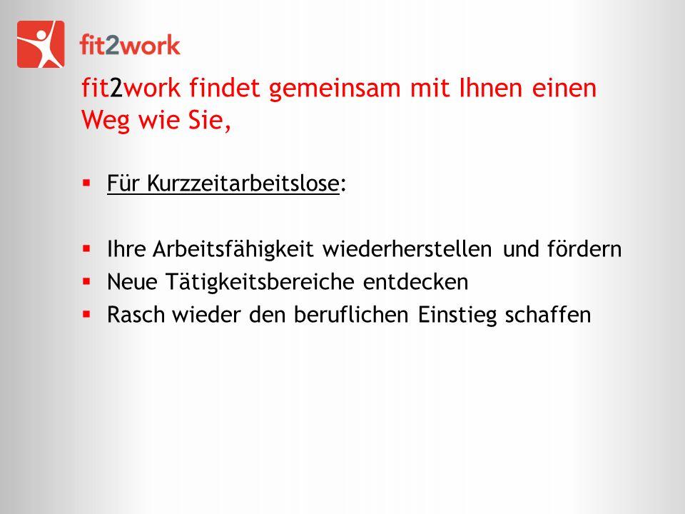 fit2work findet gemeinsam mit Ihnen einen Weg wie Sie, Für Kurzzeitarbeitslose: Ihre Arbeitsfähigkeit wiederherstellen und fördern Neue Tätigkeitsbereiche entdecken Rasch wieder den beruflichen Einstieg schaffen