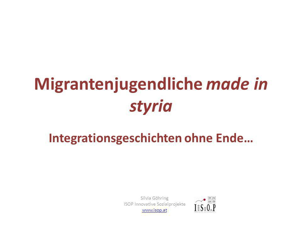 Migrantenjugendliche made in styria Integrationsgeschichten ohne Ende… Silvia Göhring ISOP Innovative Sozialprojekte www.isop.at