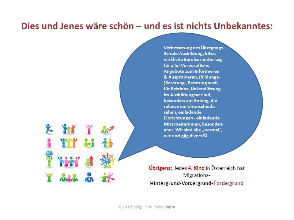 Dies und Jenes wäre schön – und es ist nichts Unbekanntes: Silvia Göhring - ISOP - www.isop.at Verbesserung des Übergangs Schule-Ausbildung, bitte: wirkliche Berufsorientierung für alle.