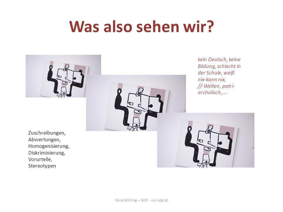 Was also sehen wir? Silvia Göhring – ISOP - ww.isop.at kein Deutsch, keine Bildung, schlecht in der Schule, weiß nix-kann nix, //-Welten, patri- archa