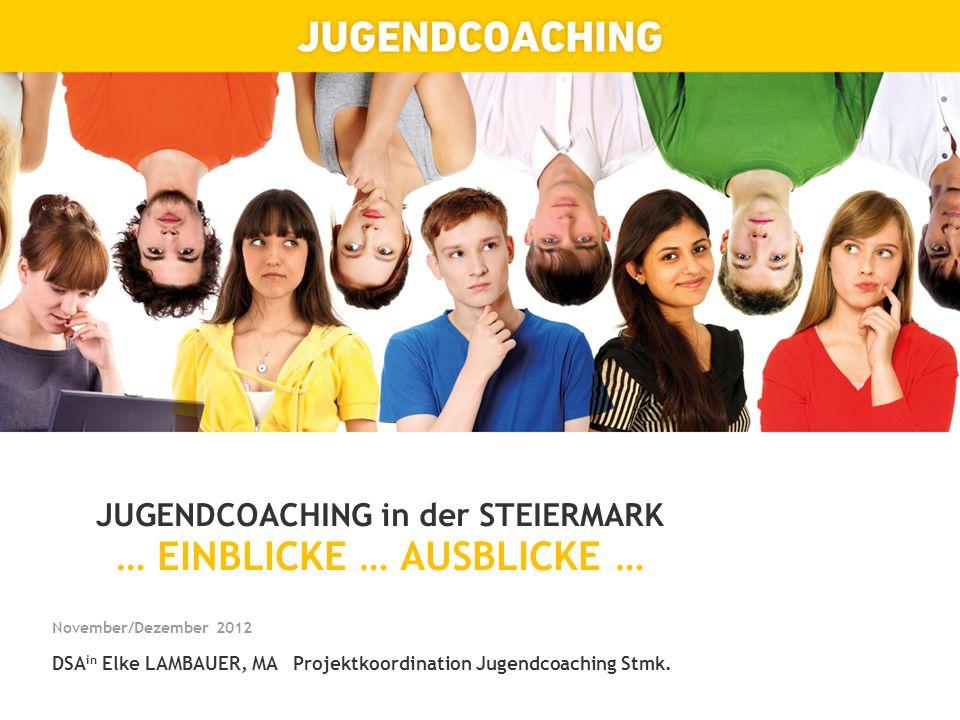 JUGENDCOACHING in der STEIERMARK … EINBLICKE … AUSBLICKE … November/Dezember 2012 DSA in Elke LAMBAUER, MA Projektkoordination Jugendcoaching Stmk.
