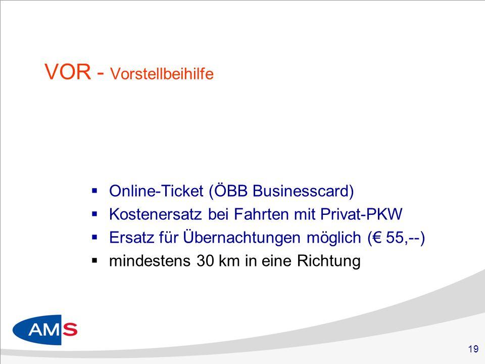 19 VOR - Vorstellbeihilfe Online-Ticket (ÖBB Businesscard) Kostenersatz bei Fahrten mit Privat-PKW Ersatz für Übernachtungen möglich ( 55,--) mindestens 30 km in eine Richtung