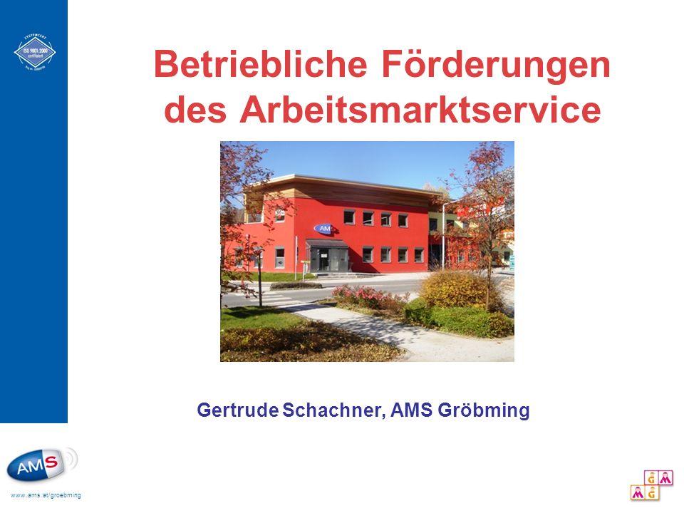 www.ams.at/groebming Betriebliche Förderungen des Arbeitsmarktservice Gertrude Schachner, AMS Gröbming