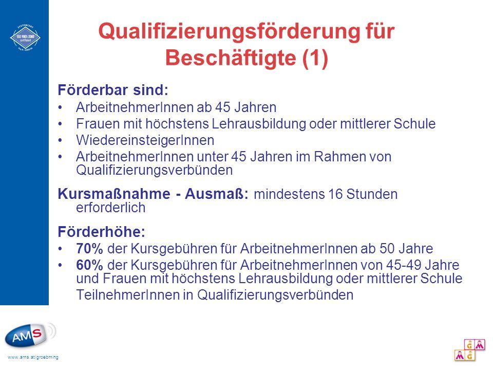 www.ams.at/groebming Qualifizierungsförderung für Beschäftigte (1) Förderbar sind: ArbeitnehmerInnen ab 45 Jahren Frauen mit höchstens Lehrausbildung