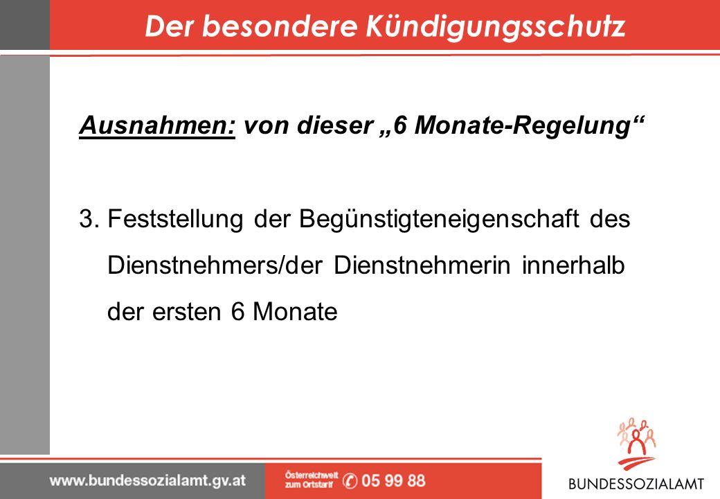 Der besondere Kündigungsschutz Ausnahmen: von dieser 6 Monate-Regelung 3. Feststellung der Begünstigteneigenschaft des Dienstnehmers/der Dienstnehmeri