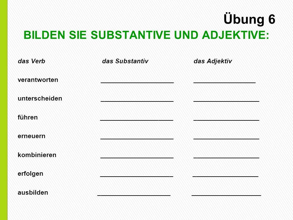 Übung 6 BILDEN SIE SUBSTANTIVE UND ADJEKTIVE: das Verb das Substantiv das Adjektiv verantworten _____________________________________ unterscheiden __