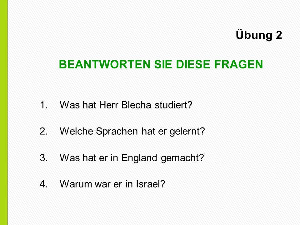 Übung 2 BEANTWORTEN SIE DIESE FRAGEN 1.Was hat Herr Blecha studiert? 2.Welche Sprachen hat er gelernt? 3.Was hat er in England gemacht? 4.Warum war er