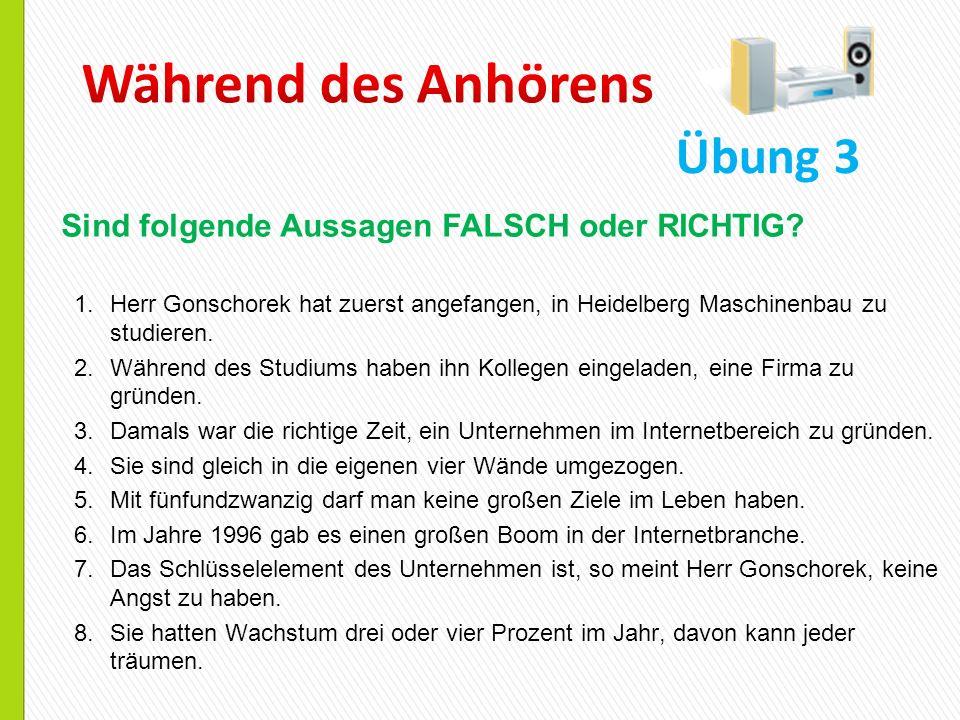 1.Herr Gonschorek hat zuerst angefangen, in Heidelberg Maschinenbau zu studieren. 2.Während des Studiums haben ihn Kollegen eingeladen, eine Firma zu