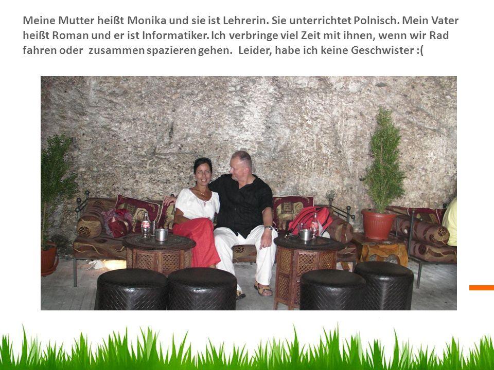 Meine Mutter heißt Monika und sie ist Lehrerin. Sie unterrichtet Polnisch. Mein Vater heißt Roman und er ist Informatiker. Ich verbringe viel Zeit mit