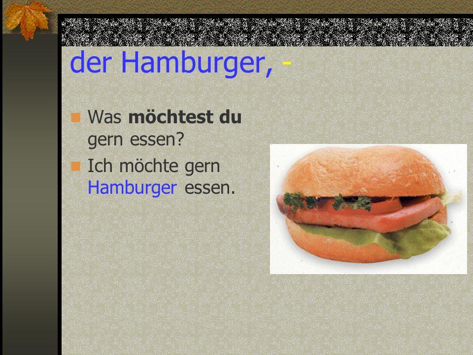 der Hamburger, - Was möchtest du gern essen? Ich möchte gern Hamburger essen.