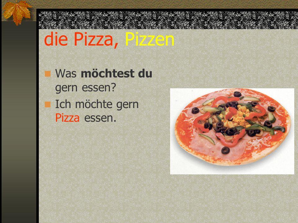 die Pizza, Pizzen Was möchtest du gern essen? Ich möchte gern Pizza essen.